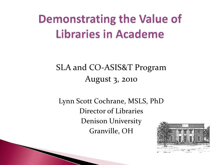 Demonstrating the Value ofLibraries in Academe<br />SLA and CO-ASIS&T Program<br />August 3, 2010<br />Lynn Scott Cochrane...