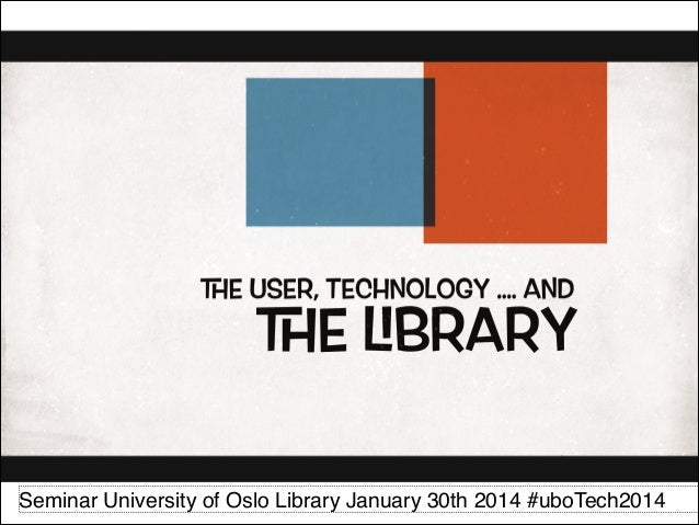 The User, Technology ... and the Library : demo University of Oslo Library PART 1