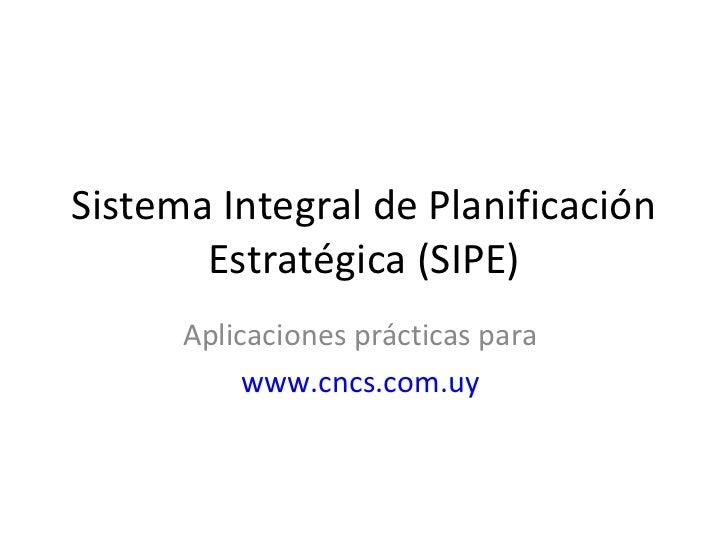 Sistema Integral de Planificación       Estratégica (SIPE)      Aplicaciones prácticas para           www.cncs.com.uy