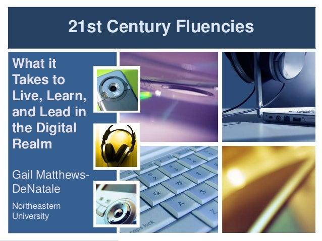 21st Century FluenciesWhat itTakes toLive, Learn,and Lead inthe DigitalRealmGail Matthews-DeNataleNortheasternUniversity