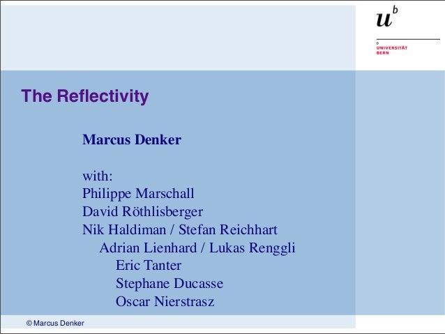 © Marcus Denker The Reflectivity Marcus Denker with: Philippe Marschall David Röthlisberger Nik Haldiman / Stefan Reichhart...