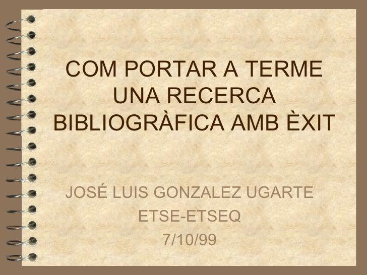 COM PORTAR A TERME UNA RECERCA BIBLIOGRÀFICA AMB ÈXIT JOSÉ LUIS GONZALEZ UGARTE ETSE-ETSEQ 7/10/99
