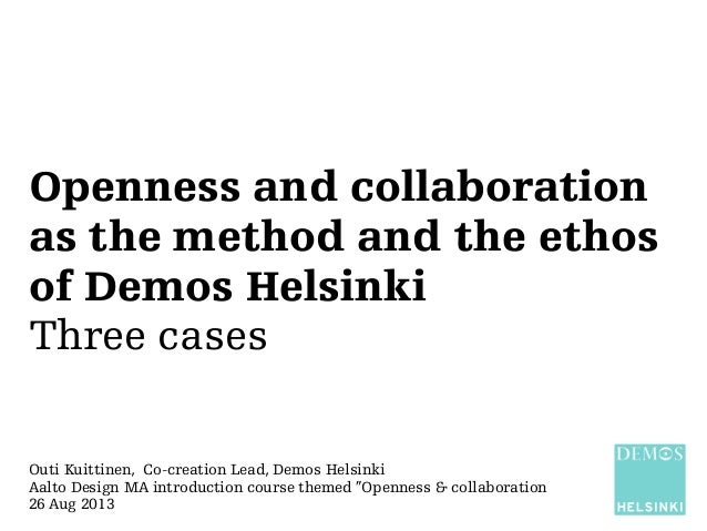 Openness and collaboration as the method and the ethos of Demos Helsinki Three cases Outi Kuittinen, Co-creation Lead, Dem...