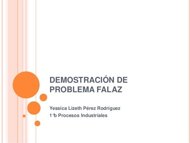 DEMOSTRACIÓN DE PROBLEMA FALAZ Yessica Lizeth Pérez Rodríguez 1°b Procesos Industriales