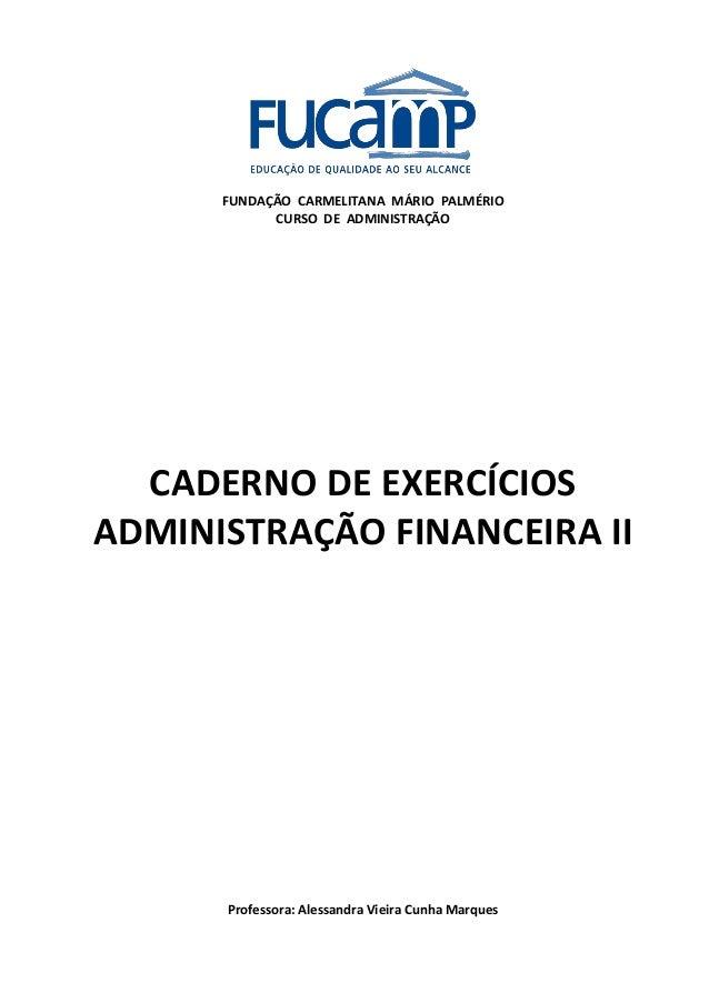 FUNDAÇÃO CARMELITANA MÁRIO PALMÉRIO CURSO DE ADMINISTRAÇÃO CADERNO DE EXERCÍCIOS ADMINISTRAÇÃO FINANCEIRA II Professora: A...