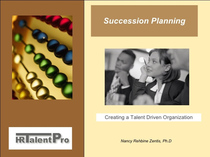Succession Planning Nancy Rehbine Zentis, Ph.D Creating a Talent Driven Organization