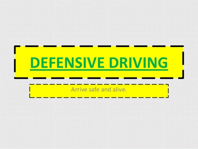 DEFENSIVE DRIVING     Arrive safe and alive.