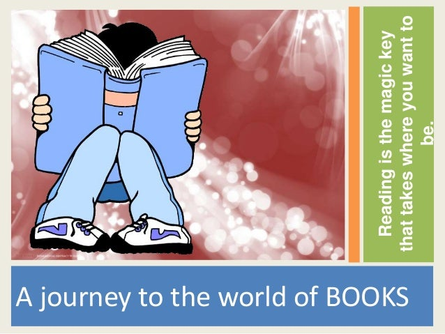 Reading is the magic keyA journey to the world of BOOKS                                  that takes where you want to     ...