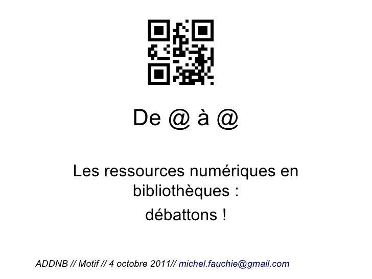 De @ à @        Les ressources numériques en                bibliothèques :                  débattons !ADDNB // Motif // ...