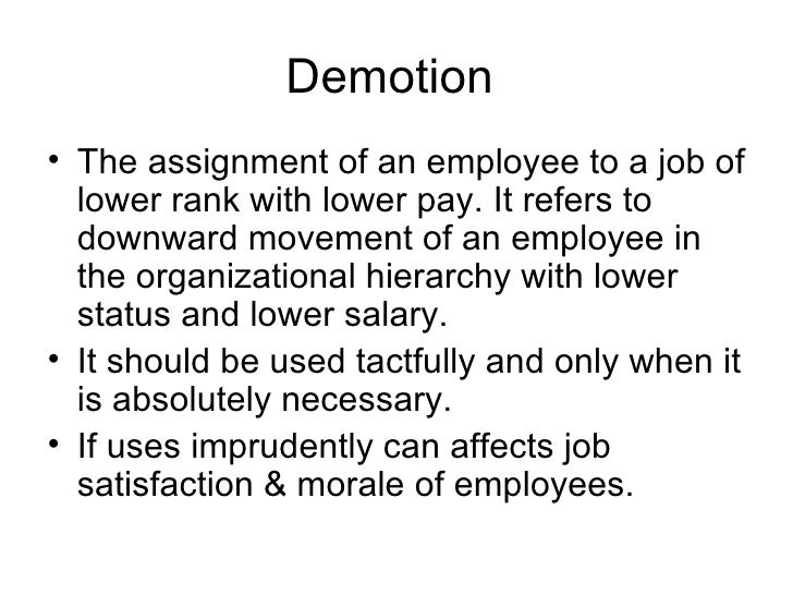 Demotion  <ul><li>The assignment of an employee to a job of lower rank with lower pay. It refers to downward movement of a...