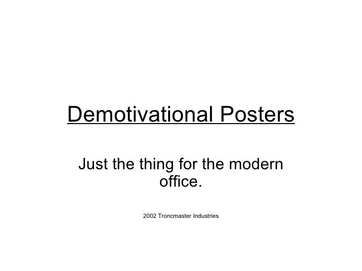 Demotivational Posters Just the thing for the modern office. 2002 Troncmaster Industries