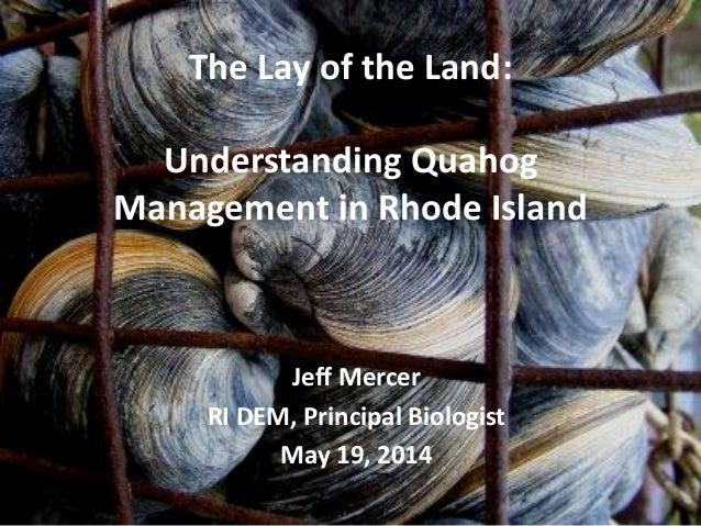 The Lay of the Land: Understanding Quahog Management in Rhode Island Jeff Mercer RI DEM, Principal Biologist May 19, 2014