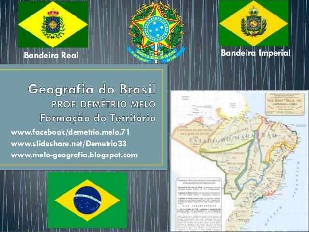 www.facebook/demetrio.melo.71 www.slideshare.net/Demetrio33 www.melo-geografia.blogspot.com Bandeira Real Bandeira Imperial