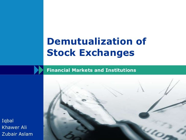 Demutualization of Stock Exchanges<br />Financial Markets and Institutions<br />Iqbal<br />Khawer Ali<br />ZubairAslam<br />