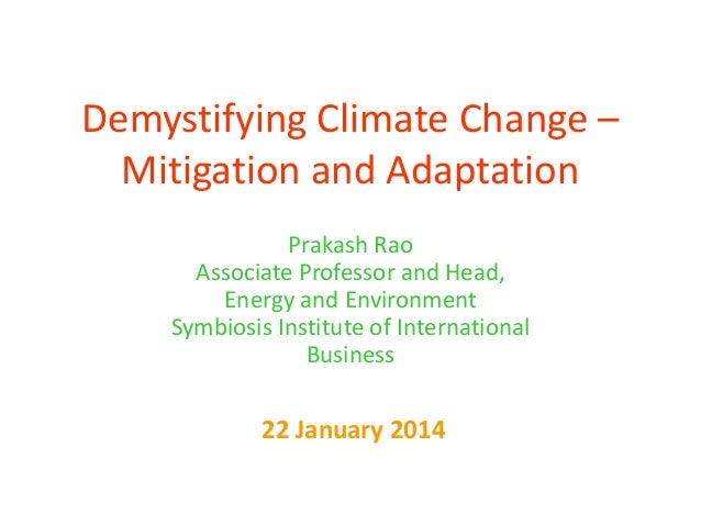 Demystifying Climate Change – Mitigation and Adaptation Prakash Rao Associate Professor and Head, Energy and Environment S...