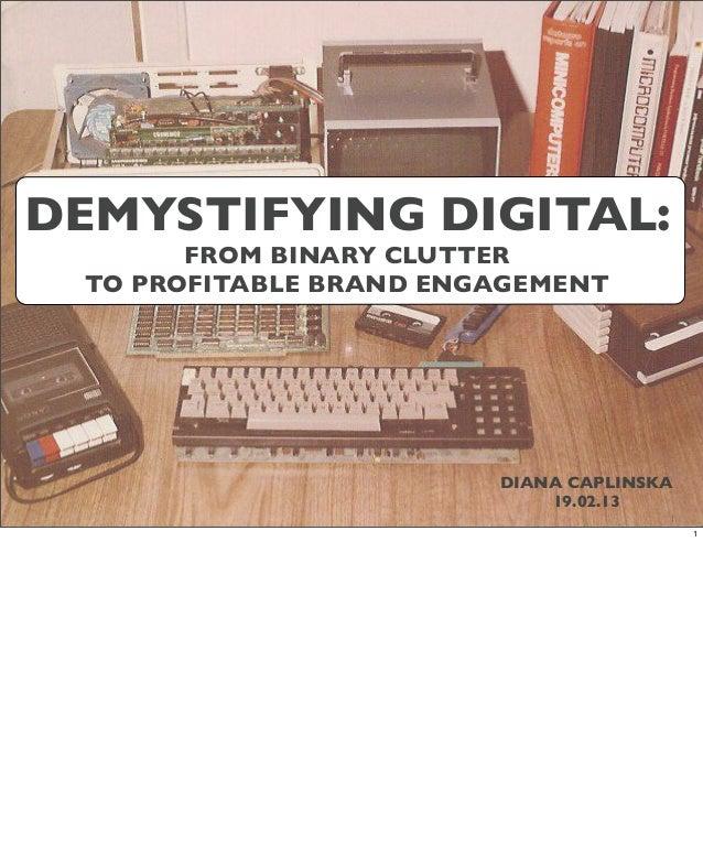 DEMYSTIFYING DIGITAL:       FROM BINARY CLUTTER TO PROFITABLE BRAND ENGAGEMENT                        DIANA CAPLINSKA     ...