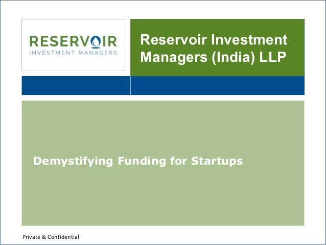Reservoir Investment Managers (India) LLP Demystifying Funding for Startups Private & Confidential