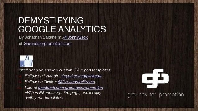 DEMYSTIFYINGGOOGLE ANALYTICSBy Jonathan Sackheim /@JonnySackof Groundsforpromotion.comWe'll send you seven custom GA repor...