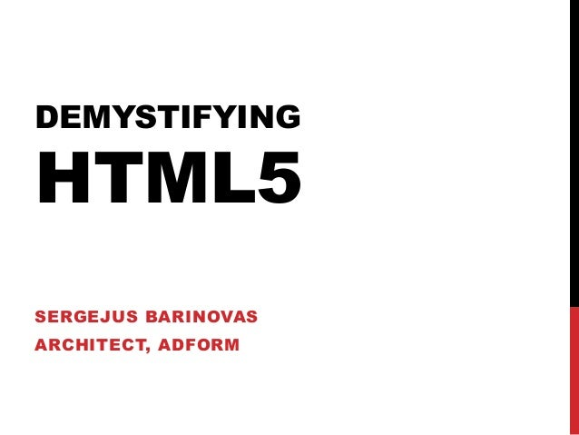 DEMYSTIFYING HTML5 SERGEJUS BARINOVAS ARCHITECT, ADFORM