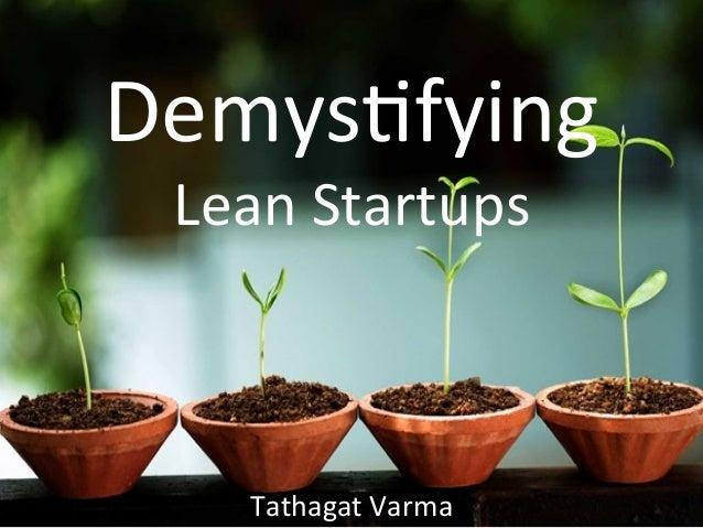 Demys&fying     Lean  Startups   Tathagat  Varma