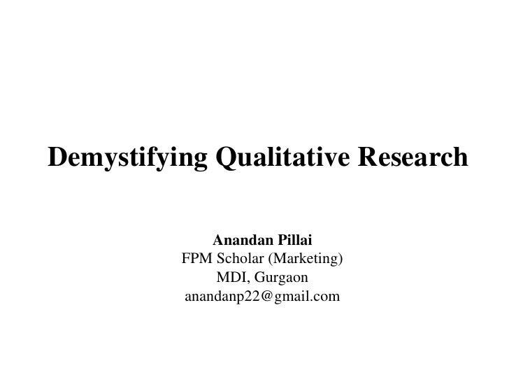 Demystifying Qualitative Research <br />AnandanPillai<br />FPM Scholar (Marketing)<br />MDI, Gurgaon<br />anandanp22@gmail...