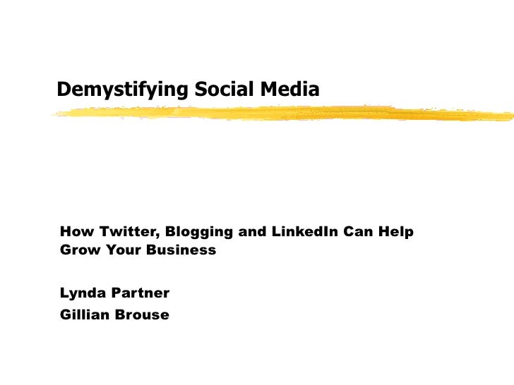 Demystifying Social Media How Twitter, Blogging and LinkedIn Can Help Grow Your Business Lynda Partner Gillian Brouse