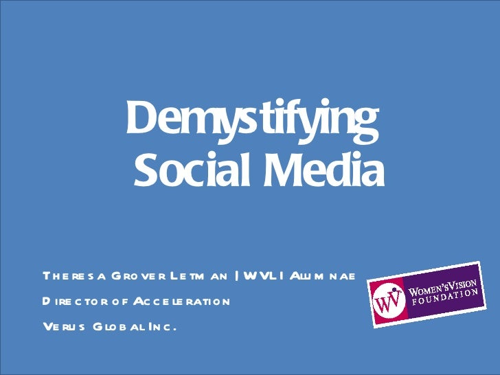 Demystifying  Social Media <ul><li>Theresa Grover Letman | WVLI Alumnae </li></ul><ul><li>Director of Acceleration </li></...