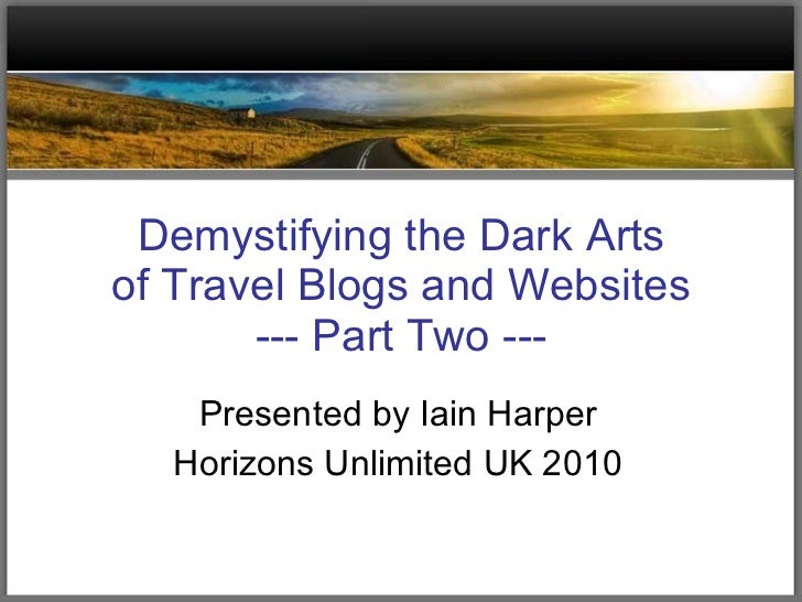 Demystifying the Dark Arts of Travel Blogs and Websites --- Part Two --- Presented by Iain Harper Horizons Unlimited UK 2010