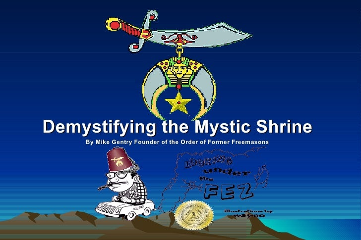 Demystifying the Mystic Shrine By Mike Gentry Founder of the Order of Former Freemasons