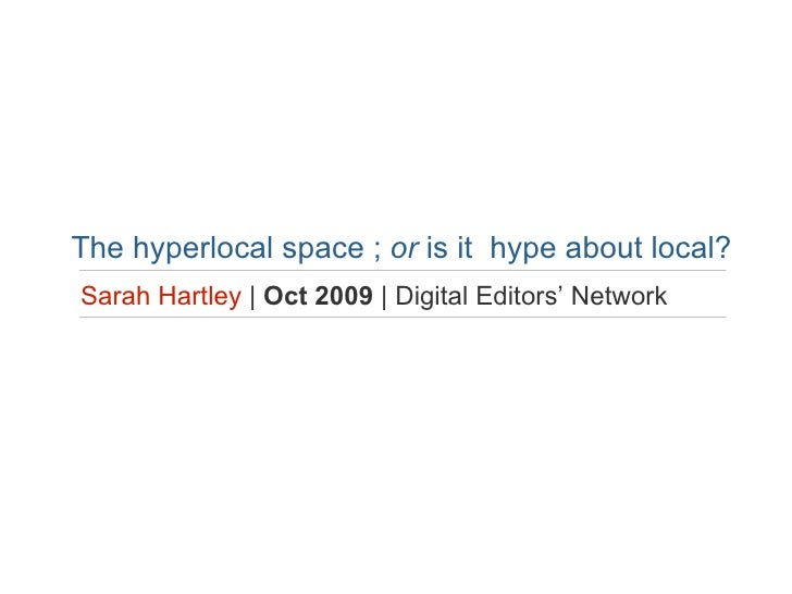 The hyperlocal space ;  or  is it   hype about local? Sarah Hartley   |  Oct 2009  | Digital Editors' Network