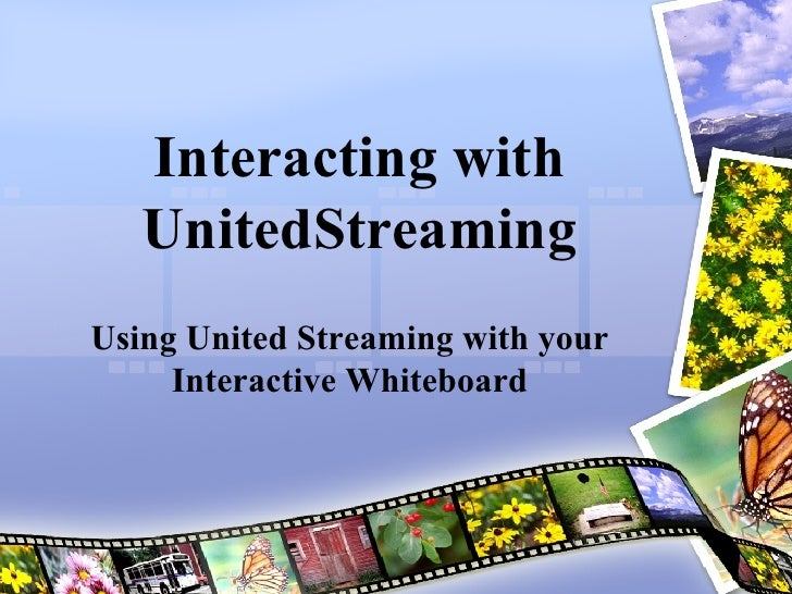 Interacting with UnitedStreaming Using United Streaming with your Interactive Whiteboard