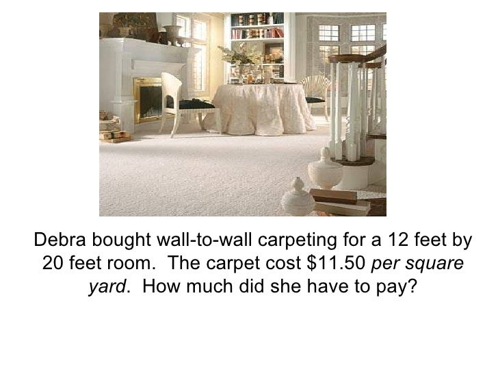Debra bought wall-to-wall carpeting for a 12 feet by 20 feet room.  The carpet cost $11.50  per square yard .  How much di...