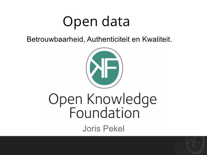Open dataBetrouwbaarheid, Authenticiteit en Kwaliteit.                 Joris Pekel