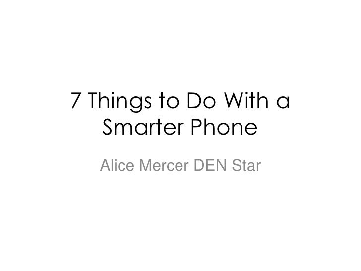 7 Things to Do With a Smarter Phone<br />Alice Mercer DEN Star<br />
