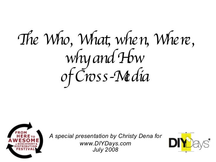 The Who, What, when, Where, why and How  of Cross-Media   A special presentation by Christy Dena for www.DIYDays.com July ...