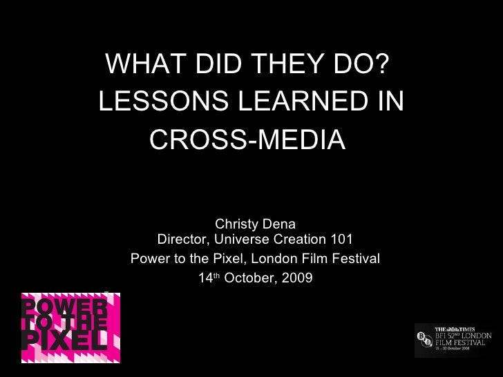 WHAT DID THEY DO?  LESSONS LEARNED IN CROSS-MEDIA   Christy Dena Director, Universe Creation 101 Power to the Pixel, Londo...