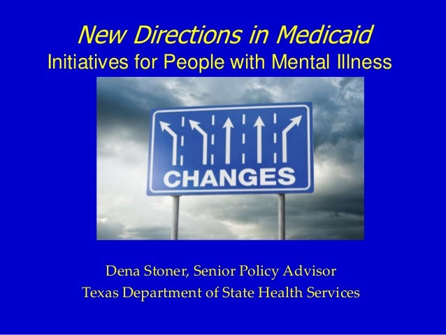 New Directions in Medicaid Initiatives for People with Mental Illness Dena Stoner, Senior Policy Advisor Texas Department ...