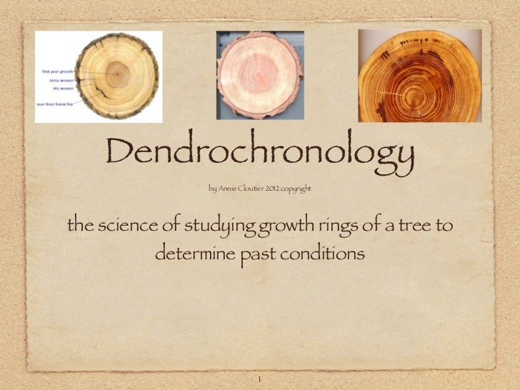 Dendrochronology                 by Annie Cloutier 2012 copyrightthe science of studying growth rings of a tree to        ...