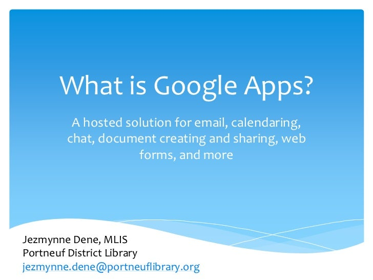 What is Google Apps?         A hosted solution for email, calendaring,        chat, document creating and sharing, web    ...