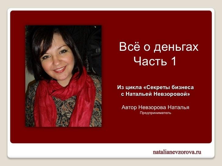 Всѐ о деньгах  Часть 1Из цикла «Секреты бизнеса с Натальей Невзоровой» Автор Невзорова Наталья       Предприниматель
