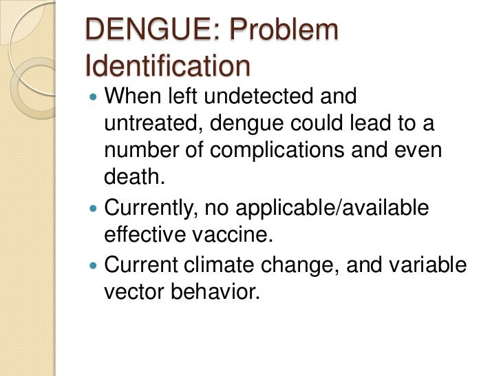 DENGUE: ProblemIdentification When left undetected and  untreated, dengue could lead to a  number of complications and ev...
