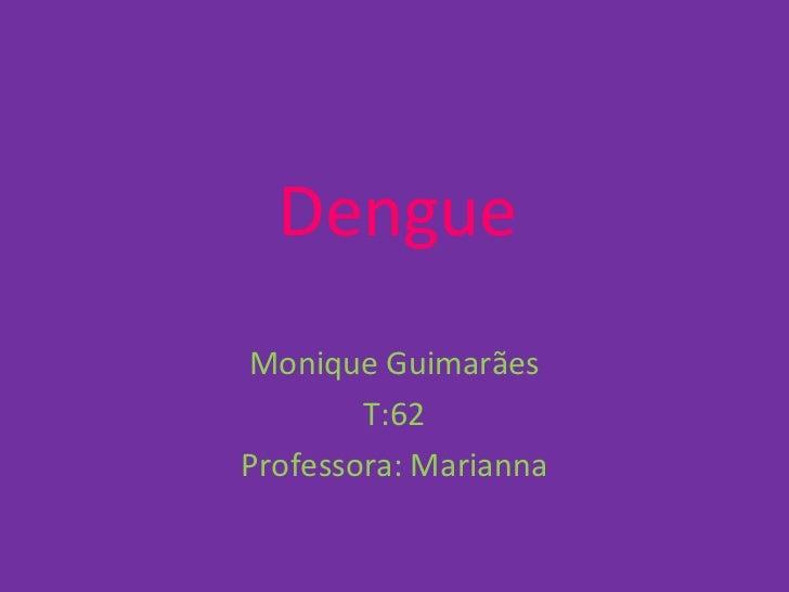 DengueMonique Guimarães        T:62Professora: Marianna