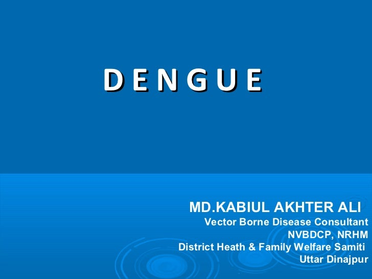DENGUE    MD.KABIUL AKHTER ALI        Vector Borne Disease Consultant                        NVBDCP, NRHM  District Heath ...