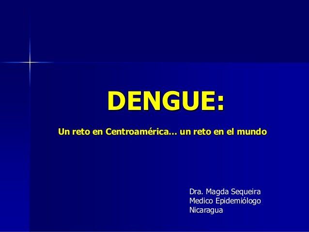 DENGUE:Un reto en Centroamérica… un reto en el mundo                            Dra. Magda Sequeira                       ...