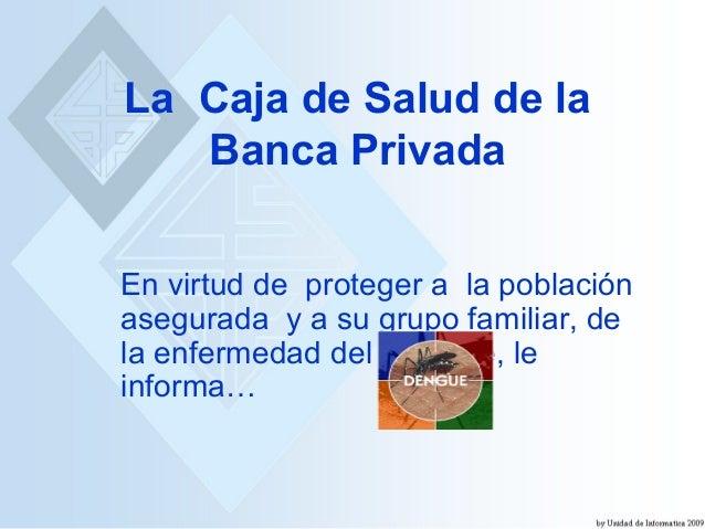 La Caja de Salud de la Banca Privada En virtud de proteger a la población asegurada y a su grupo familiar, de la enfermeda...
