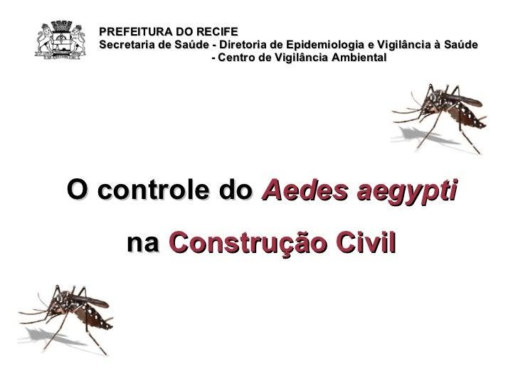 O controle do  Aedes aegypti na  Construção Civil PREFEITURA DO RECIFE Secretaria de Saúde - Diretoria de Epidemiologia e ...