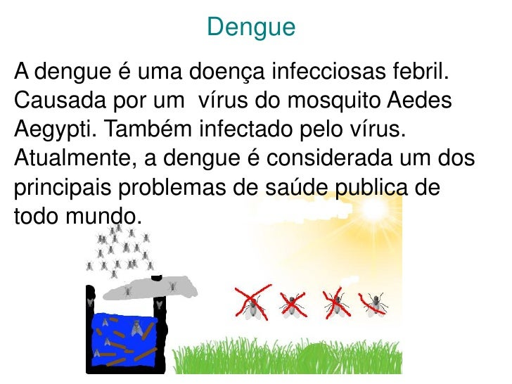 DengueA dengue é uma doença infecciosas febril.Causada por um vírus do mosquito AedesAegypti. Também infectado pelo vírus....