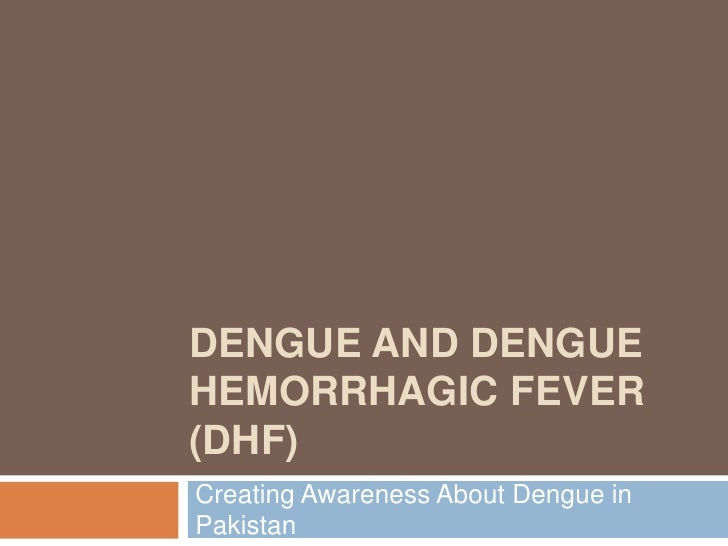 Dengue and Dengue Hemorrhagic Fever (DHF)<br />Creating Awareness About Dengue in Pakistan<br />