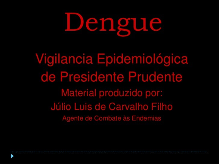 Dengue<br />Vigilancia Epidemiológica<br />de Presidente Prudente<br />Material produzido por:<br />Júlio Luis de Carvalho...