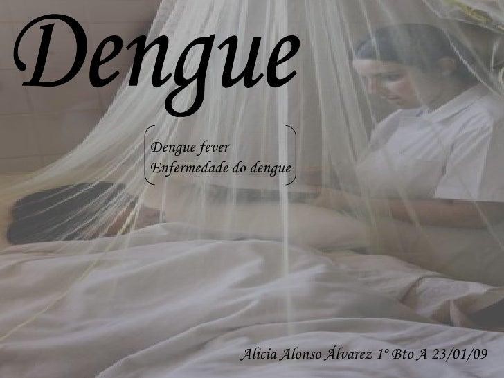 Dengue Alicia Alonso Álvarez 1º Bto A 23/01/09 Dengue fever Enfermedade do dengue